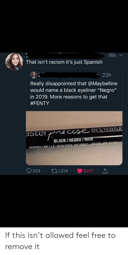 """Disappointed, New York, and Racism: 16h  That isn't racism it's just Spanish  22h  Really disappointed that @Maybelline  would name a black eyeliner """"Negro""""  in 2019. More reasons to get that  #FENTY  ecuse BY EYESTUL  asterP  BLACK/NEGRO /NOIR  MAYBELLINELLC NEW YORK NY 10017 037 F02 1  11,314  333  8,071 If this isn't allowed feel free to remove it"""