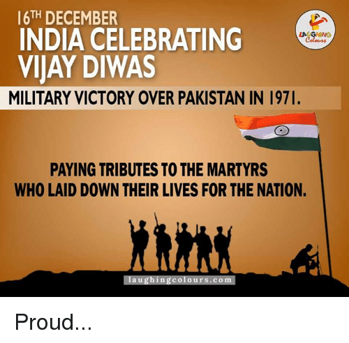India, Pakistan, and Victorious: 16TH DECEMBER  INDIA CELEBRATING  VIJAY DIWAS  MILITARY VICTORY OVER PAKISTAN IN 197l.  PAYING TRIBUTES TO THE MARTYRS  WHO LAID DOWN THEIR LIVES FOR THE NATION.  laughing colours.co Proud...