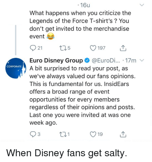 Disney, Being Salty, and Euro: .16u  What happens when you criticize the  Legends of the Force T-shirt's? You  don't get invited to the merchandise  event  21  197  Euro Disney Group @EuroDi... 17m  A bit surprised to read your post, as  we've always valued our fans opinions.  This is fundamental for us. InsidEars  offers a broad range of event  opportunities for every members  regardless of their opinions and posts.  Last one you were invited at was onee  week ago.  CORPORATE  O19