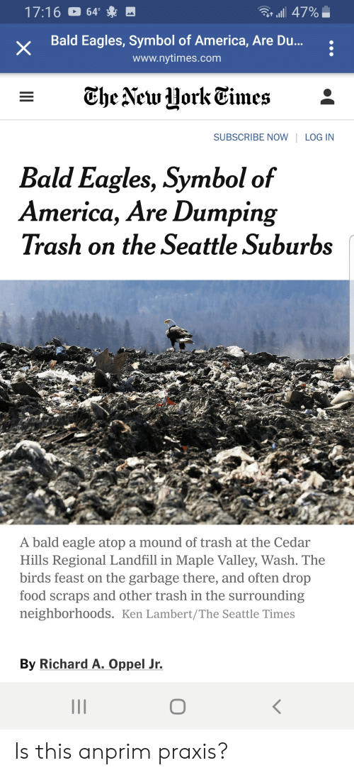 America, Philadelphia Eagles, and Food: 17:16 64  X Bald Eagles, Symbol of America, Are Du.  all 47%  www.nytimes.com  SUBSCRIBE NOWLOG IN  Bald Eagles, Symbol of  America, Are Dumping  Trash on the Seattle Suburbs  s.J  A bald eagle atop a mound of trash at the Cedar  Hills Regional Landfill in Maple Valley, Wash. The  birds feast on the garbage there, and often drop  food scraps and other trash in the surrounding  neighborhoods. Ken Lambert/The Seattle Times  By Richard A. Oppel Jr. Is this anprim praxis?