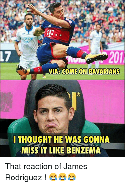 Memes, Thought, and James Rodriguez: 17  201  VIA COME ON BAVARIANS  I THOUGHT HE WAS GONNA  MISS IT LIKE BENZEMA That reaction of James Rodriguez ! 😂😂😂