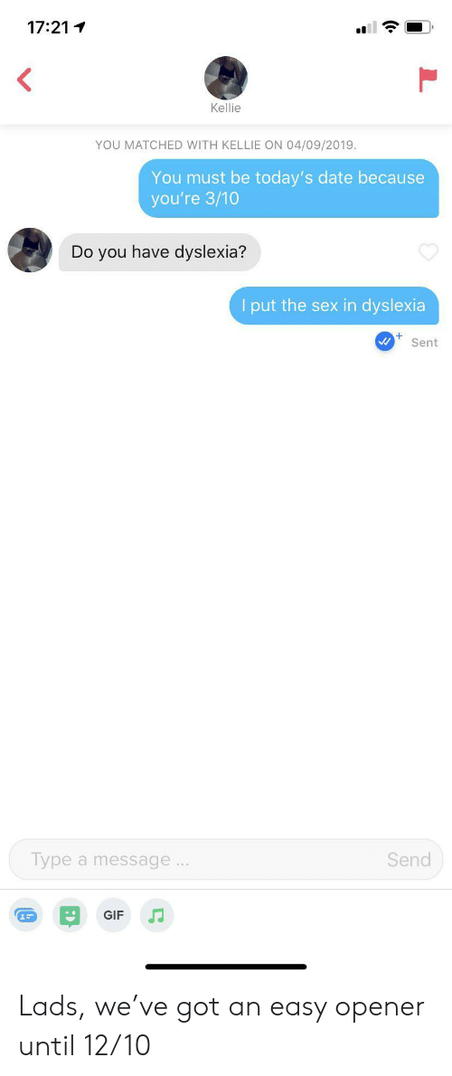 Gif, Sex, and Date: 17:21  Kellie  YOU MATCHED WITH KELLIE ON 04/09/2019  You must be today's date because  you're 3/10  Do you have dyslexia?  I put the sex in dyslexia  Sent  Type a message..  Send  GIF Lads, we've got an easy opener until 12/10