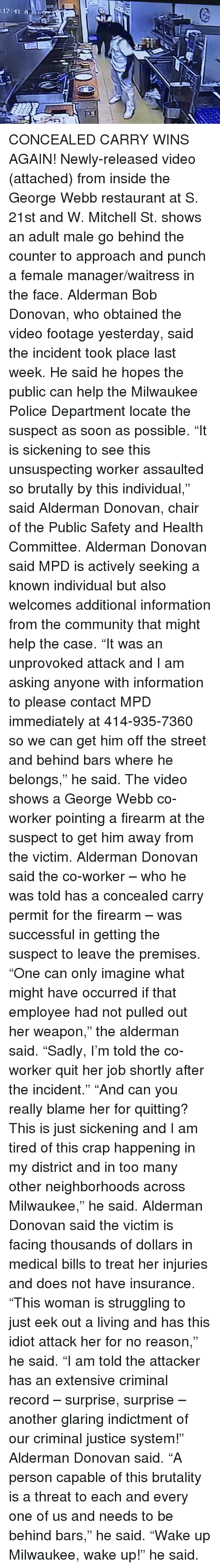 "Community, Police, and Soon...: :17:41 A CONCEALED CARRY WINS AGAIN!  Newly-released video (attached) from inside the George Webb restaurant at S. 21st and W. Mitchell St. shows an adult male go behind the counter to approach and punch a female manager/waitress in the face.  Alderman Bob Donovan, who obtained the video footage yesterday, said the incident took place last week. He said he hopes the public can help the Milwaukee Police Department locate the suspect as soon as possible.  ""It is sickening to see this unsuspecting worker assaulted so brutally by this individual,"" said Alderman Donovan, chair of the Public Safety and Health Committee.  Alderman Donovan said MPD is actively seeking a known individual but also welcomes additional information from the community that might help the case.  ""It was an unprovoked attack and I am asking anyone with information to please contact MPD immediately at 414-935-7360 so we can get him off the street and behind bars where he belongs,"" he said.  The video shows a George Webb co-worker pointing a firearm at the suspect to get him away from the victim. Alderman Donovan said the co-worker – who he was told has a concealed carry permit for the firearm – was successful in getting the suspect to leave the premises.  ""One can only imagine what might have occurred if that employee had not pulled out her weapon,"" the alderman said. ""Sadly, I'm told the co-worker quit her job shortly after the incident.""  ""And can you really blame her for quitting? This is just sickening and I am tired of this crap happening in my district and in too many other neighborhoods across Milwaukee,"" he said.  Alderman Donovan said the victim is facing thousands of dollars in medical bills to treat her injuries and does not have insurance. ""This woman is struggling to just eek out a living and has this idiot attack her for no reason,"" he said.  ""I am told the attacker has an extensive criminal record – surprise, surprise – another glaring indictment of our criminal justice system!"" Alderman Donovan said.  ""A person capable of this brutality is a threat to each and every one of us and needs to be behind bars,"" he said.  ""Wake up Milwaukee, wake up!"" he said."