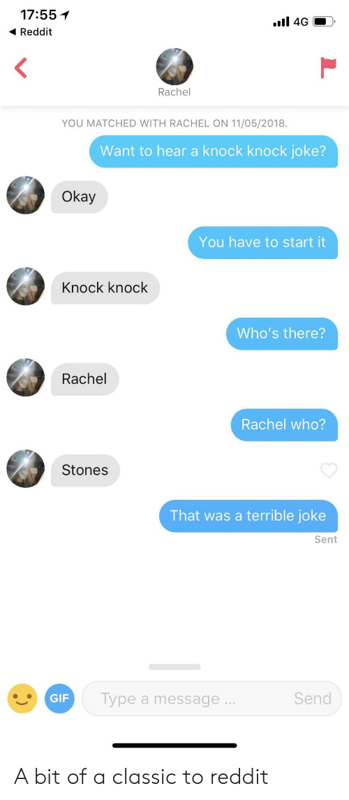 Reddit, Okay, and Who: 17:55 1  Reddit  Rachel  YOU MATCHED WITH RACHEL ON 11/05/2018.  Want to hear a knock knock joke?  Okay  You have to start it  Knock knock  Who's there?  Rachel  Rachel who?  Stones  That was a terrible joke  Sent  ype a message  Send A bit of a classic to reddit