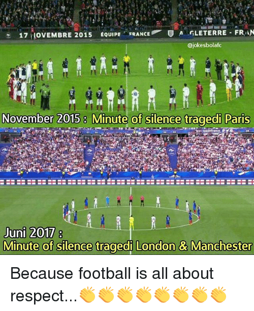 Football, Memes, and Respect: 17 ULOVEMBRE 2015  EQUIPE  FRANCE E A GLETERRE FRAN  @jokes bolafc  A H  November 2015 8 Minute of silence tragedi Paris  Juni 2017  Minute of silence tragedi London & Manchester Because football is all about respect...👏👏👏👏👏👏👏👏