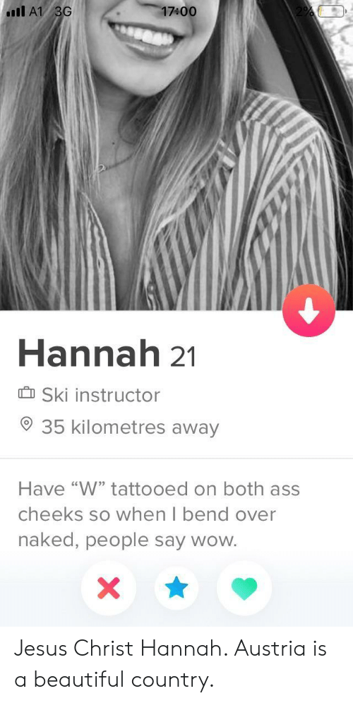 "Ass, Beautiful, and Jesus: 17400  Il A1 3G  Hannah 21  Ski instructor  35 kilometres away  Have ""W"" tattooed on both ass  cheeks so when I bend over  naked, people say wow. Jesus Christ Hannah. Austria is a beautiful country."