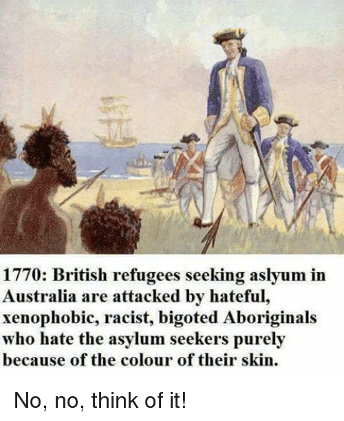 Memes, Australia, and Racist: 1770: British refugees seeking aslyum in  Australia are attacked by hateful,  xenophobic, racist, bigoted Aboriginals  who hate the asylum seekers purely  because of the colour of their skin. No, no, think of it!