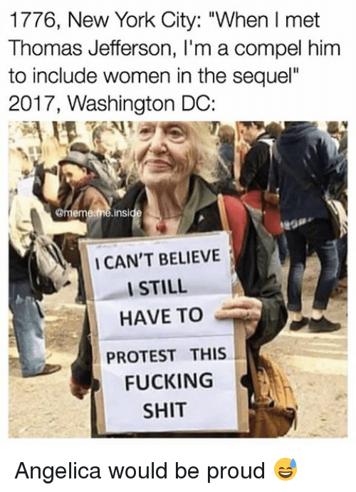 """Memes, Thomas Jefferson, and Washington Dc: 1776, New York City: """"When l met  Thomas Jefferson, l'm a compel him  to include women in the sequel""""  2017, Washington DC:  @meme  me nside  I CAN'T BELIEVE  I STILL  HAVE TO  PROTEST THIS  FUCKING  SHIT Angelica would be proud 😅"""