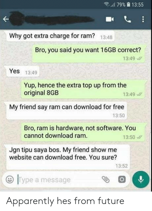 "Apparently, Future, and Free: ""'179%  13:55  Why got extra charge for ram?  13:48  Bro, you said you want 16GB correct?  13:49  Yes 13:49  Yup, hence the extra top up from the  original 8GB  13:49  My friend say ram can download for free  13:50  Bro, ram is hardware, not software. You  cannot download ram.  13:50  Jgn tipu saya bos. My friend show me  website can download free. You sure?  13:52  0  Type a message Apparently hes from future"