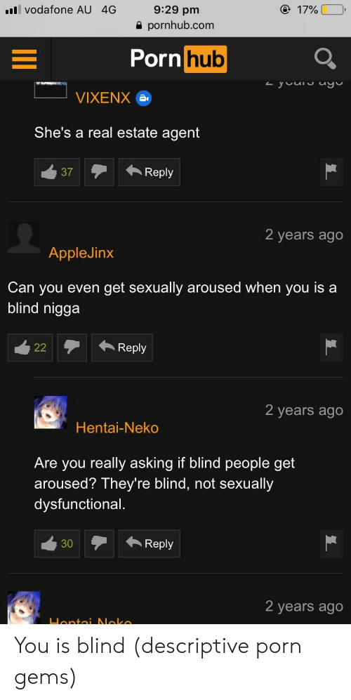 Hentai, Porn Hub, and Pornhub: 179000  9:29 pm  a pornhub.com  vodafone AU 4G  Porn hub  VIXENX  She's a real estate agent  37A Reply  2 years ago  AppleJinx  Can you even get sexually aroused when you is a  blind nigga  Reply  2 years ago  Hentai-Neko  Are you really asking if blind people get  aroused? They're blind, not sexually  dysfunctional,  30Reply  2 years ago You is blind (descriptive porn gems)