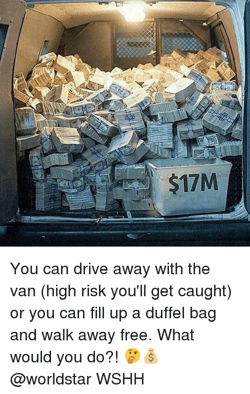 Memes, Worldstar, and Wshh: $17M You can drive away with the van (high risk you'll get caught) or you can fill up a duffel bag and walk away free. What would you do?! 🤔💰 @worldstar WSHH