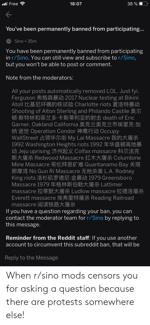 Facepalm, Lol, and Reddit: 18:07  38 %  Free  You've been permanently banned from participating...  Sino 35m  You have been permanently banned from participating  in r/Sino. You can still view and subscribe to r/Sino,  but you won't be able to post or comment.  Note from the moderators:  All your posts automatically removed LOL. Just fyi.  Ferguson 2017 Nuclear testing at Bikini  Atoll 比基尼环礁的核试验 Charlotte riots 夏洛特暴动  Shooting of Alton Sterling and Philando Castile  顿斯特林和菲兰多卡斯蒂利亚的射击 death of Eric  Garner, Oakland California 奧克兰奥克兰市埃里克加  Opertion Condor Occupy  WallStreet 占领华尔街 My Lai Massacre我的大屠杀  1992 Washington Heights riots 1992 9  Jeju uprising Colfax massacre  斯大屠杀 Redwood Massacre 红木大屠杀 Columbine  Mine Massacre Guantanamo Bay  B No Gun Ri Massacre E A. Rodney  King riots 洛杉矶罗德尼:金暴动 1979 Greensboro  Massacre 1979年格林斯伯勒大屠杀 Lattimer  massacre Ludlow massacre  Everett massacre Reading Railroad  massacre 阅读铁路大屠杀  If you have a question regarding your ban, you can  contact the moderator team for r/Sino by replying to  this message.  Reminder from the Reddit staff: If you use another  account to circumvent this subreddit ban, that will be  Reply to the Message When r/sino mods censors you for asking a question because there are protests somewhere else!