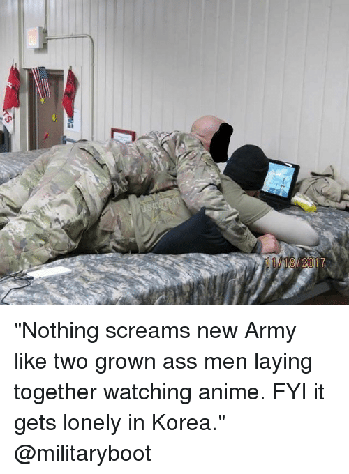 """Anime, Ass, and Memes: 18/2017 """"Nothing screams new Army like two grown ass men laying together watching anime. FYI it gets lonely in Korea."""" @militaryboot"""