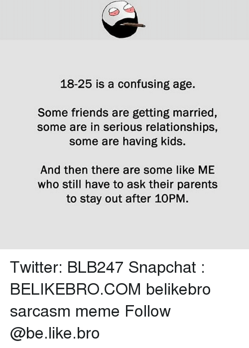 Be Like, Friends, and Meme: 18-25 is a confusing age.  Some friends are getting married,  some are in serious relationships,  some are having kids  And then there are some like ME  who still have to ask their parents  to stay out after 10PM. Twitter: BLB247 Snapchat : BELIKEBRO.COM belikebro sarcasm meme Follow @be.like.bro