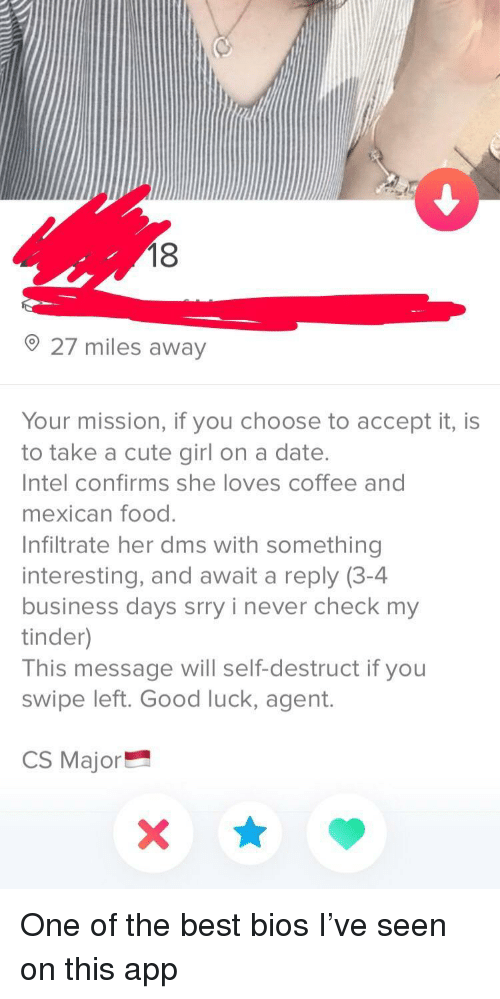 Cute, Food, and Tinder: 18  27 miles away  Your mission, if you choose to accept it, is  to take a cute girl on a date.  Intel confirms she loves coffee and  mexican food.  Infiltrate her dms with something  interesting, and await a reply (3-4  business days srry i never check my  tinder)  This message will self-destruct if you  swipe left. Good luck, agent.  CS Major One of the best bios I've seen on this app