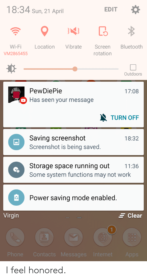 Bluetooth, Internet, and Phone: 18:34 sun, 21 April  EDIT  Wi-Fi Location Vibrate  VM2865455  Bluetooth  Screen  rotation  Outdoors  PewDiePie  Has seen your message  17:08  TURN OFF  Saving screenshot  Screenshot is being saved.  18:32  Storage space running out 11:36  Some system functions may not work  Power saving mode enabled.  Virgin  Clear  1  Phone Contac  Internet  Me  Apps I feel honored.