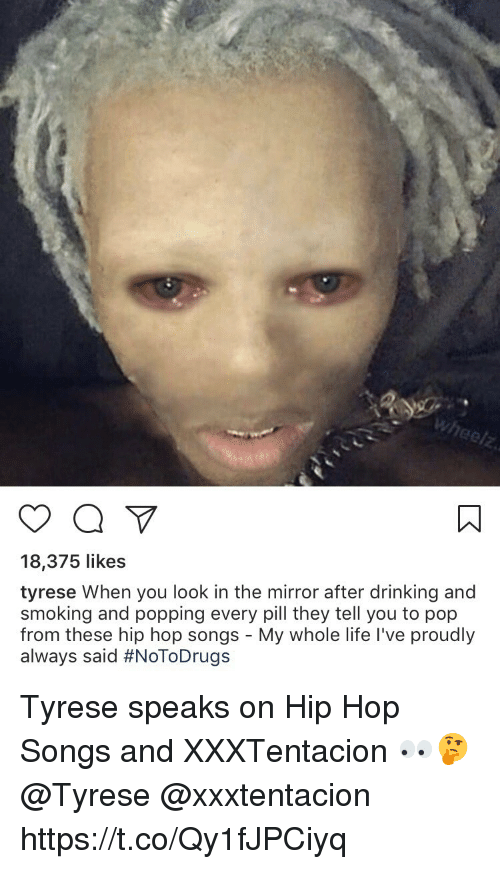 Drinking, Life, and Pop: 18,375 likes  tyrese When you look in the mirror after drinking and  smoking and popping every pill they tell you to pop  from these hip hop songs - My whole life l've proudly  always said Tyrese speaks on Hip Hop Songs and XXXTentacion 👀🤔 @Tyrese @xxxtentacion https://t.co/Qy1fJPCiyq