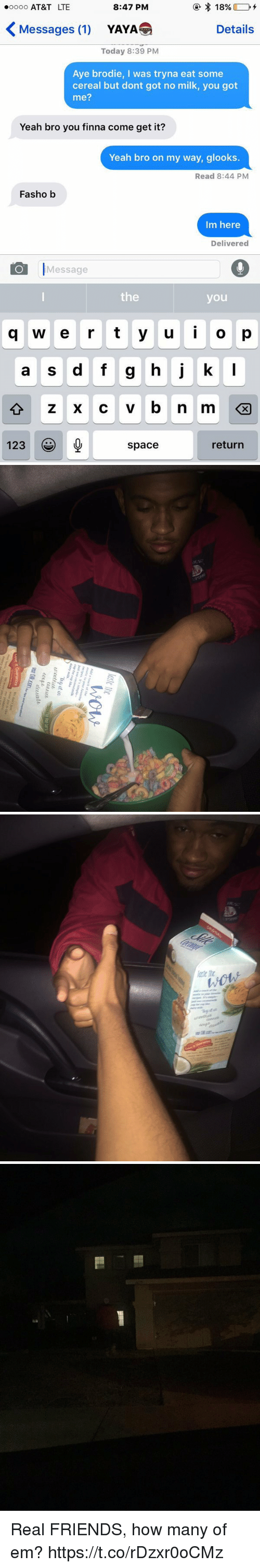 Friends, Funny, and Real Friends: 18%  8:47 PM  ooooo AT&T LTE  Messages (1)  Details  YAYA  Today 8:39 PM  Aye brodie, I was tryna eat some  cereal but dont got no milk, you got  me?  Yeah bro you finna come get it?  Yeah bro on my way, glooks  Read 8:44 PM  Fasho b  Im here  Delivered  O Message  the  you  q w e r t y u i o p  a s d f g h j k  l  123  return  space   lost ite  wow  Add at  to your favorite  recipes It's simple-  just use coconutmilk  cup for cup like  Thy止迅  Thy it in  ur.cotfuet  U'octfitΔ  Tha Red Dry  (UlitL  Lahia  ect-F deeb  ecupidees业  dee atte  Vsat Silkcon.orws and  Lovett Guarantee  We den't just  Pur products   iti   cs Real FRIENDS, how many of em? https://t.co/rDzxr0oCMz