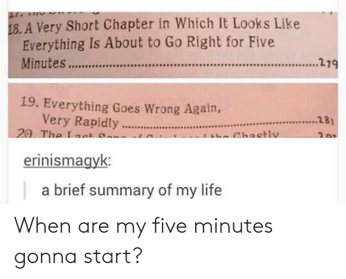 Life, Five, and For: 18. A Very Short Chapter in Which It Looks Like  Everything Is About to Go Right for Five  19. Everything Goes Wrong Again,  Very Rapidly.hactlu  26s  erinismagyk:  a brief summary of my life When are my five minutes gonna start?