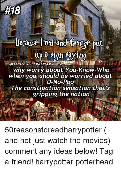 Memes, Sensational, and 🤖:  #18  Because Fred and George put  up a sign sayin  OPEEVES.THE.POSTERGEISTTUIG  DEI IG  why worry about You-Know-Who  when you should be worried about  U-No-Poo  The constipation sensation that's  gripping the nation 50reasonstoreadharrypotter ( and not just watch the movies) comment any ideas below! Tag a friend! harrypotter potterhead