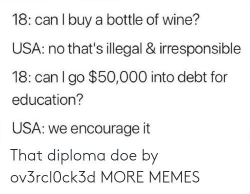 Dank, Doe, and Memes: 18: can I buy a bottle of wine?  USA: no that's illegal & irresponsible  18: can I go $50,000 into debt for  education?  USA: we encourage it That diploma doe by ov3rcl0ck3d MORE MEMES