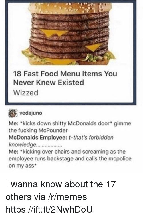 Ass, Fast Food, and Food: 18 Fast Food Menu Items You  Never Knew Existed  Wizzed  vedajuno  Me: kicks down mme  the fucking McPounder  McDonalds Employee: t-that's forbidden  knowledge.  Me: kicking over chairs and screaming as the  employee runs backstage and calls the mcpolice  on my ass  shitty McDonalds door gi I wanna know about the 17 others via /r/memes https://ift.tt/2NwhDoU