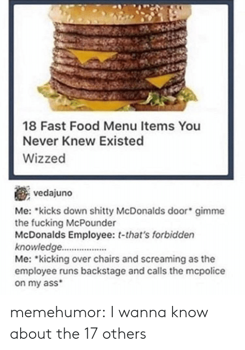Fast Food, Food, and McDonalds: 18 Fast Food Menu Items You  Never Knew Existed  Wizzed  vedajuno  Me: kicks down mme  the fucking McPounder  McDonalds Employee: t-that's forbidden  knowledge.  Me: kicking over chairs and screaming as the  employee runs backstage and calls the mcpolice  on my ass  shitty McDonalds door gi memehumor:  I wanna know about the 17 others