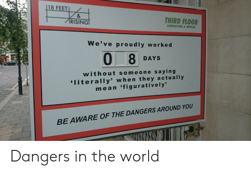 Mean, World, and Feet: 18 FEET  RISING  THIRD FLOOR  CONTRACTORS&SUPPLIES  We've proudly workec  0 8  DAYS  w ithout someone saying  literally' when they actually  mean 'figuratively'  OUND YOU  BE AWARE OF THE DANGERS AR Dangers in the world