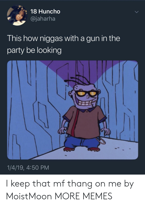 Dank, Memes, and Party: 18 Huncho  , @jaharha  This how niggas with a gun in the  party be looking  1/4/19, 4:50 PM I keep that mf thang on me by MoistMoon MORE MEMES