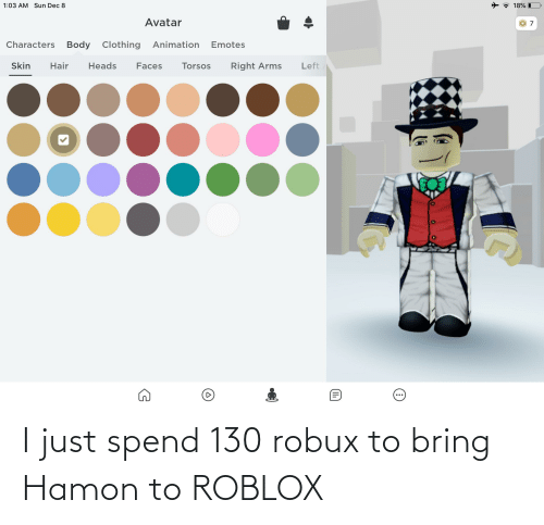 18 Robux Roblox 18 I 103 Am Sun Dec 8 Avatar Characters Body Clothing Animation Emotes Skin Hair Heads Right Arms Left Faces Torsos Ii I Just Spend 130 Robux To Bring Hamon
