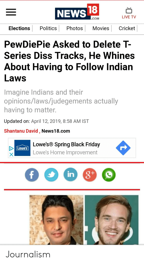 Black Friday, Diss, and Friday: 18  NEWS  LIVE TV  COM  Elections Politics Photos MoviesCricket  PewDiePie Asked to Delete T-  Series Diss Tracks, He Whines  About Having to Follow Indian  Laws  Imagine Indians and their  opinions/laws/judegements actually  having to matter  Updated on: April 12, 2019, 8:58 AM IST  Shantanu David, News18.com  Lowe's® Spring Black Friday  Lowe's Home Improvement  LOWES  in Journalism