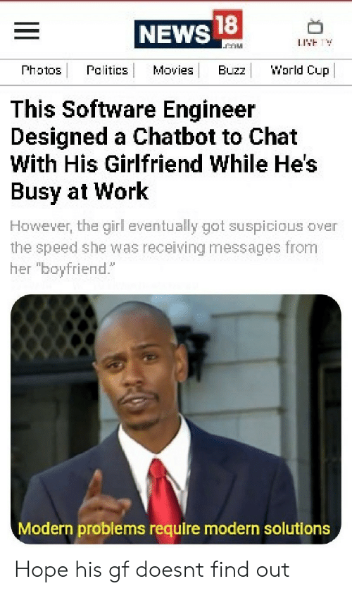 """Movies, News, and Work: 18  NEWS  World Cup  Photos  Pelitics  Movies  Buzz  This Software Engineer  Designed a Chatbot to Chat  With His Girlfriend While He's  Busy at Work  However, the girl eventually got suspicious over  the speed she was receiving messages from  her """"boyfriend.  Modern problems require modern solutions Hope his gf doesnt find out"""