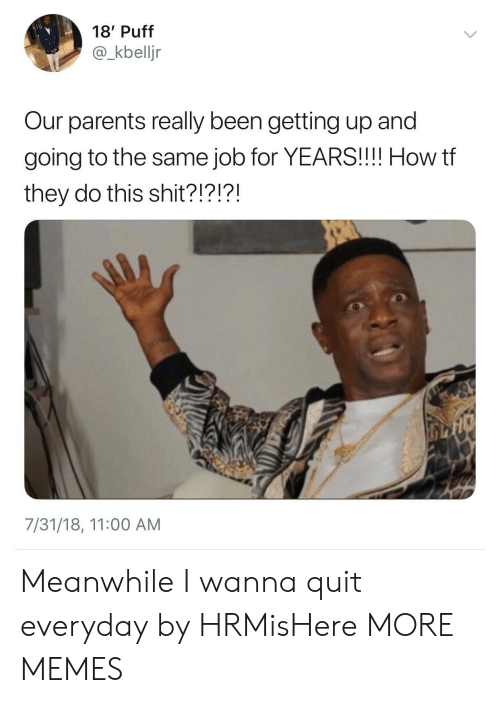 Dank, Memes, and Parents: 18' Puff  @_kbelljr  Our parents really been getting up and  going to the same job for YEARS!!!! How tf  they do this shit?!?!?!  7/31/18, 11:00 AM Meanwhile I wanna quit everyday by HRMisHere MORE MEMES