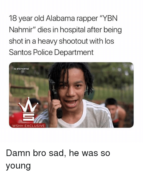 "Memes, Police, and Wshh: 18 year old Alabama rapper ""YBN  Nahmir"" dies in hospital after being  shot in a heavy shootout with los  Santos Police Department  IG: OTAYVONTAE  WSHH EXCLUSIVE Damn bro sad, he was so young"