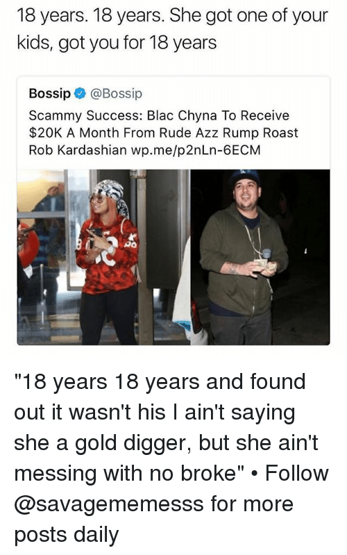 """Blac Chyna, Gold Digger, and Memes: 18 years. 18 years. She got one of your  kids, got you for 18 years  Bossip@Bossip  Scammy Success: Blac Chyna To Receive  $20K A Month From Rude Azz Rump Roast  Rob Kardashian wp.me/p2nLn-6ECM  PO """"18 years 18 years and found out it wasn't his I ain't saying she a gold digger, but she ain't messing with no broke"""" • Follow @savagememesss for more posts daily"""