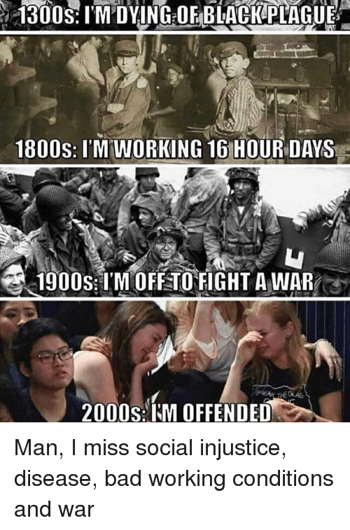 Bad, 2000s, and Terrible Facebook: 1800s: l'M WORKING 16 HOUR DAYs  1900S:IMOFETOFIGHT A WAR  2000s:IM OFFENDED Man, I miss social injustice, disease, bad working conditions and war