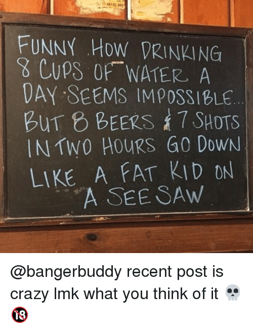 Crazy, Drinking, and Funny: 1814) 362  FUNNY HOW DRINKING  8 CUpS OF WATER A  DAY SEEMS IMPOSSIBLE  BUT BEERS, 7 SHOTS  IN TW0 HoURS G0 DoWN  LIKE A FAT KID ON  A SEE SAw @bangerbuddy recent post is crazy lmk what you think of it 💀🔞