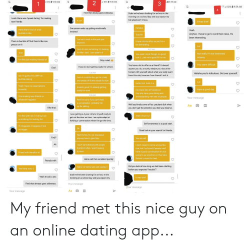 """Dating, Dude, and Friends: 183%  9:58 AM  will 83%  9:58 AM  o 9:59 AM  3  LTF,""""all 82%  9:59 AM  4  Ifind that always goes sideways  Dude weve been chatting for an hour in the  morning on a school day and you expect my  full attention? C'mon  I wish there was """"speed dating for making  new friends  It was brief  Haha that's kind of what  bumble is like  One person ends up getting emotionally  involved  Anyhoo. I have to go to work then class. It's  been interesting  Touché  I've had it work in the past just  There is bumble bff but there's like one  person on it  I have a lot to offer, so yes I'm a  bit demanding  Yeah it's not something I'm looking  for like I said. Just open to it  8:37 AM  You seem since though, so good  luck ). Just not a good fit for me  Not really I'm not interested  anyway  I'm fine just making friends lol  Duly noted.  You seem difficult  You have a lot to offer as a friend? It doesn't  appear you do, actually. Maybe you should be  honest with yourself about what you really want  from this site, because """"new friands"""" ain't it  I have to start getting ready for school  7:26 AM  Hahaha you're ridiculous. Get over yourself.  So I'm guess I'm a BFF on  bumble dating  Yeah it could be fun, go for a hike  and sneak off in the woods for fun!  Haha I do! Sure it is  Yeah I have no expectations  honestly  Sounds good I'm already getting  ready for work  Have a good day  I've made lots of friends on  this site, have gone hiking and  snowboarding with lots of people  8:06 AM  Fine making new friends or  whatever happens  Your message  Well I'm sorry if you can't hold  a conversation probably not  up for talking  Well you kinda come off as petulant dick when  you don't get the attention you feel you deserve  I like that  I'm fine with sex/ fwb but not  something I'm looking for  I was getting a 4 year old and myself ready to  get out the door on time. I am quite adept at  holding a conversation when I've got the time  Yeah I know lol  Self awareness is """