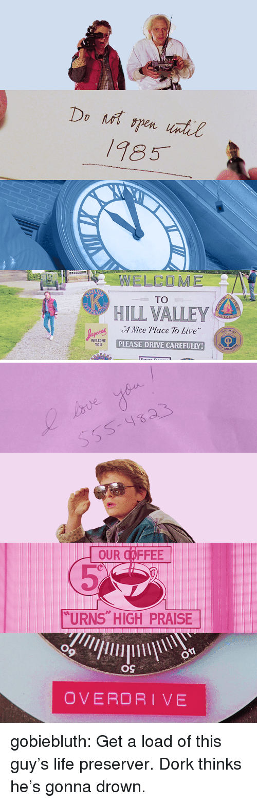 "Life, Target, and Tumblr: 185  ELCOME  TO  HILL VALLEY  A Nice Place To Live  PLEASE DRIVE CAREFULLY  WELCOME  YOU   OUR COFFEE  ""URNS HIGH PRAISE  OS  OVERDRIVE gobiebluth:  Get a load of this guy's life preserver. Dork thinks he's gonna drown."