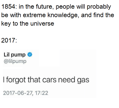 Cars, Future, and Knowledge: 1854: in the future, people will probably  be with extreme knowledge, and find the  key to the universe  2017:  Lil pump  @lilpump  I forgot that cars need gas  2017-06-27, 17:22