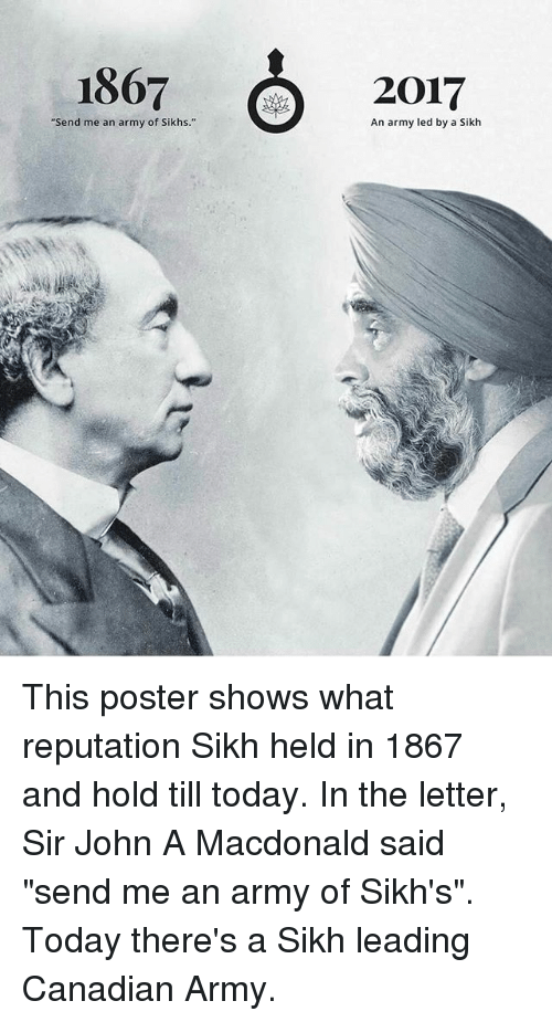 "Memes, Army, and Today: 1867  C  ""Send me an army of Sikhs.""  20017  An army led by a Sikh This poster shows what reputation Sikh held in 1867 and hold till today. In the letter, Sir John A Macdonald said ""send me an army of Sikh's"". Today there's a Sikh leading Canadian Army."