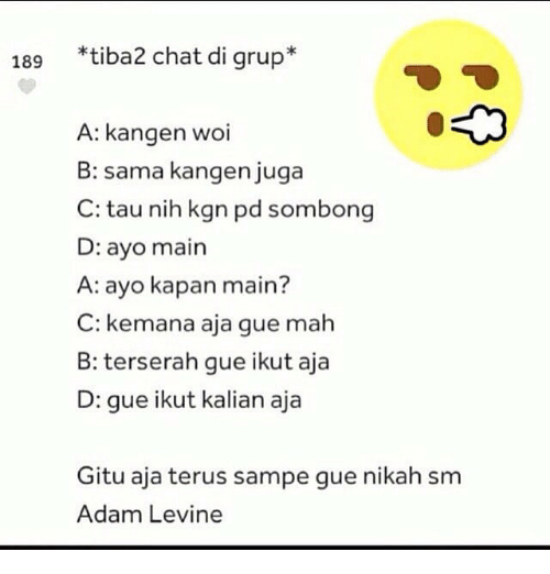 Adam Levine, Chat, and Indonesian (Language): 189  *tiba2 chat di grup*  A: kangen woi  B: sama kangen juga  C: tau nih kgn pd sombong  D: ayo main  A: ayo kapan main?  C: kemana aja gue mah  B: terserah gue ikut aja  D: gue ikut kalian aja  Gitu aja terus sampe gue nikah sm  Adam Levine