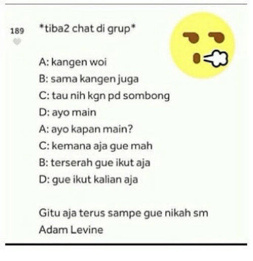 Adam Levine, Chat, and Indonesian (Language): 189 *tiba2 chat di grup  A: kangen woi  B: sama kangen juga  C: tau nih kgn pd sombong  D: ayo main  A: ayo kapan main?  C: kemana aja gue mah  B: terserah gue ikut aja  D: gue ikut kalian aja  Gitu aja terus sampe gue nikah sm  Adam Levine