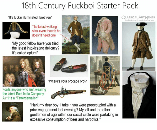 """Beer, Facebook, and Memes: 18th Century Fuckboi Starter Pack  """"It's fuckin illuminated, brethren""""  CLASSICAL ART MEMES  facebook.com/classicalartmeme  The latest walking  stick even though he  doesn't need one  """"My good fellow have you tried  the latest intoxicating delicacy?  It's called opium""""  """"Where's your brocade bro?""""  >calls anyone who isn't wearing  the latest East India Company  Air 11s a """"Tatterdemalion""""  """"Hark my dear boy, I take it you were preoccupied with a  prior engagement last evening? Myself and the other  gentlemen of age within our social circle were partaking in  excessive consumption of beer and narcotics."""""""