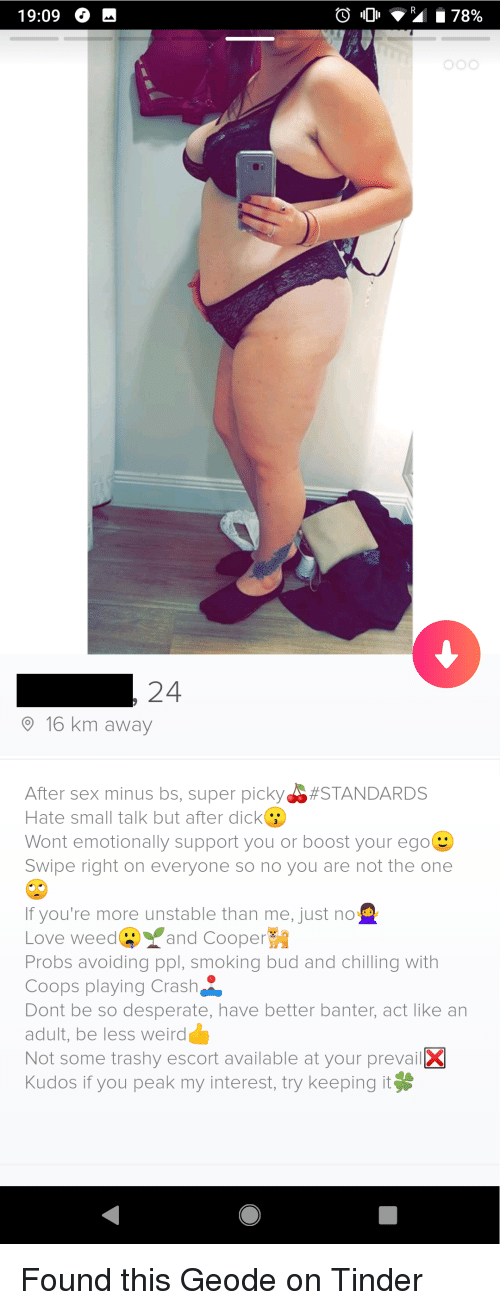 Desperate, Love, and Sex: 19:09 H  24  16 km away  After sex minus bs, super picky-$#STANDARDS  Hate small talk but after dick  Wont emotionally support you or boost your ego  Swipe right on everyone so no you are not the one  If you're more unstable than me, just no o  Love weed②. and Cooper  Probs avoiding ppl, smoking bud and chilling with  Coops playing Crash  Dont be so desperate, have better banter, act like an  adult, be less weird  Not some trashy escort available at your prevail3  Kudos if you peak my interest, try keeping it Found this Geode on Tinder