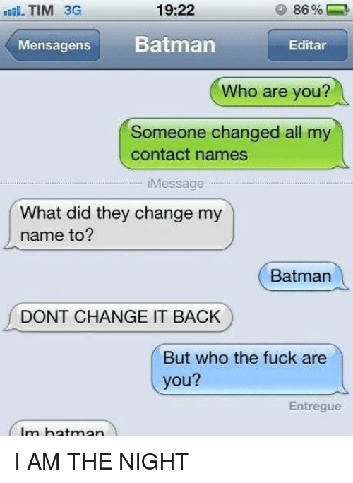 Batman, Memes, and Fuck: 19:22  TIM 3G  Mensagens  Batman  Editar  Who are you?  Someone changed all my  contact names  iMessage  What did they change my  name to?  Batman  DONT CHANGE IT BACK  But who the fuck are  you?  Entregue  Im batman I AM THE NIGHT