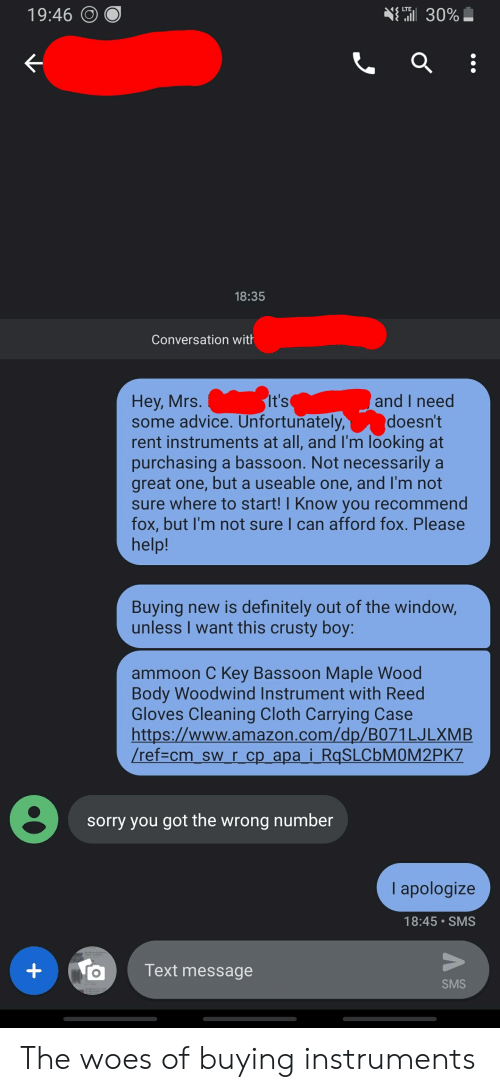Advice, Amazon, and Definitely: 19:46 O  30%-  18:35  Conversation with  and I need  doesn't  Hey, Mrs  some advice. Unfortunately  rent instruments at all, and I'm looking at  purchasing a bassoon. Not necessarily a  great one, but a useable one, and I'm not  sure where to start! I Know you recommend  fox, but I'm not sure I can afford fox. Please  help!  Buying new is definitely out of the window,  unless I want this crusty boy:  ammoon C Key Bassoon Maple Wood  Body Woodwind Instrument with Reed  Gloves Cleaning Cloth Carrying Case  https://www.amazon.com/dp/B071LJLXMB  ref-cm sw r cp apa i RgSLCbMOM2PK7  sorry you got the wrong number  I apologize  18:45 SMS  OText message  SMS The woes of buying instruments