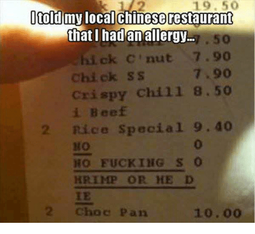 Beef, Chill, and Fucking: 19. 50  told mny localchinese restaurant  thatI hadanallergy..  . 50  ick C'nut 7.90  Chi ck SS  Crispy chill 8.50  i Beef  7.90  2 Rice Special 9.40  0  HO FUCKING s o  HRIMP OR HE D  IE  2 Choc Pan  10.00