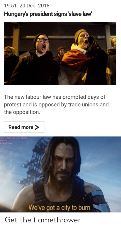 Protest, Reddit, and Got: 19:51 20 Dec 2018  Hungary's president signs 'slave law  The new labour law has prompted days of  protest and is opposed by trade unions and  the opposition.  Read more  SETUP NAV  We've got a city to burn Get the flamethrower