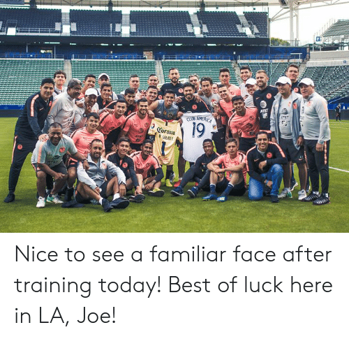 Best, Today, and Luck: 19  Corona Nice to see a familiar face after training today!  Best of luck here in LA, Joe!